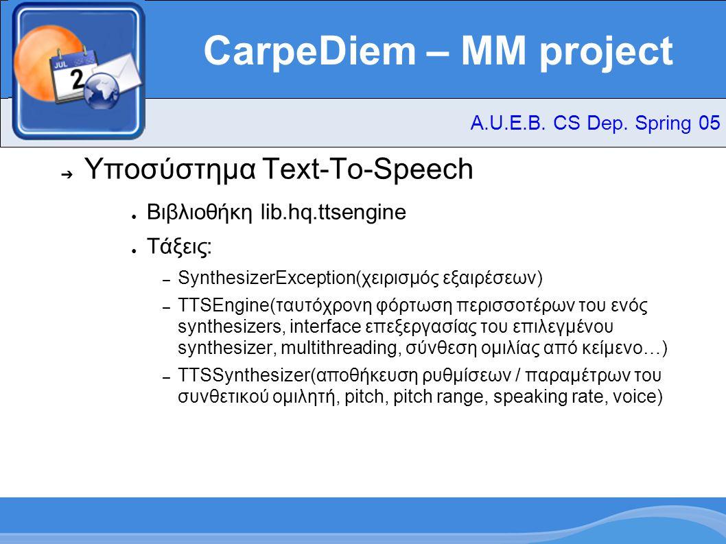 CarpeDiem – MM project ➔ Υποσύστημα Text-To-Speech ● Βιβλιοθήκη lib.hq.ttsengine ● Τάξεις: – SynthesizerException(χειρισμός εξαιρέσεων) – TTSEngine(ταυτόχρονη φόρτωση περισσοτέρων του ενός synthesizers, interface επεξεργασίας του επιλεγμένου synthesizer, multithreading, σύνθεση ομιλίας από κείμενο…) – TTSSynthesizer(αποθήκευση ρυθμίσεων / παραμέτρων του συνθετικού ομιλητή, pitch, pitch range, speaking rate, voice) A.U.E.B.