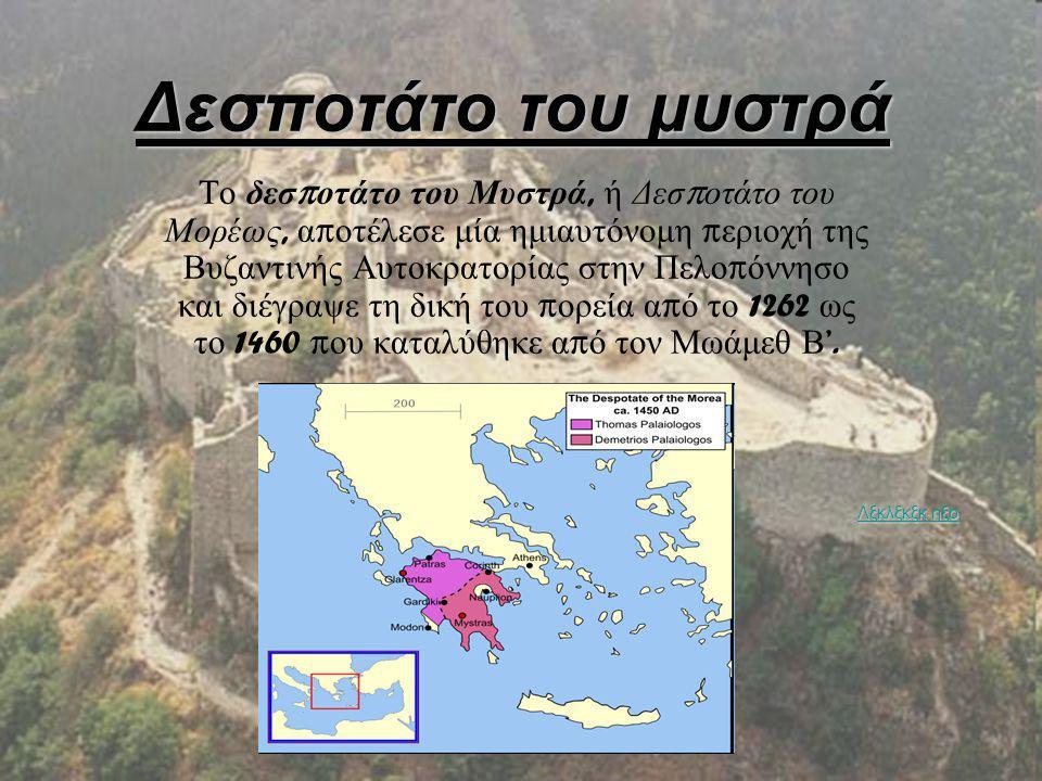 Δεσποτάτο του μυστρά Το δεσ π οτάτο του Μυστρά, ή Δεσ π οτάτο του Μορέως, α π οτέλεσε μία ημιαυτόνομη π εριοχή της Βυζαντινής Αυτοκρατορίας στην Πελο π όννησο και διέγραψε τη δική του π ορεία α π ό το 1262 ως το 1460 π ου καταλύθηκε α π ό τον Μωάμεθ Β '.