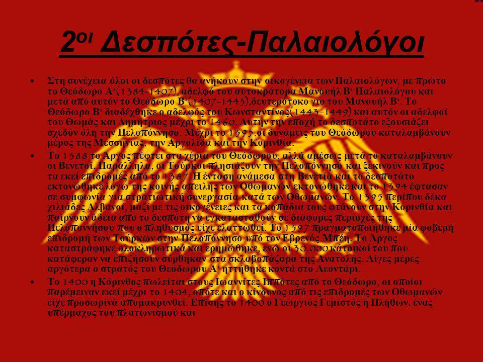 2 οι Δεσπότες-Παλαιολόγοι • Στη συνέχεια όλοι οι δεσ π ότες θα ανήκουν στην οικογένεια των Παλαιολόγων, με π ρώτο το Θεόδωρο Α (1384-1407), αδελφό του αυτοκράτορα Μανουήλ Β Παλαιολόγου και μετά α π ό αυτόν το Θεόδωρο Β (1407-1443), δευτερότοκο γιο του Μανουήλ Β .