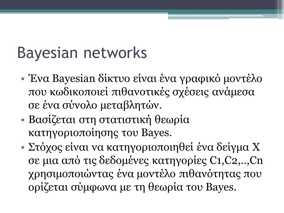 Bayesian networks •Ένα Bayesian δίκτυο είναι ένα γραφικό μοντέλο που κωδικοποιεί πιθανοτικές σχέσεις ανάμεσα σε ένα σύνολο μεταβλητών. •Βασίζεται στη