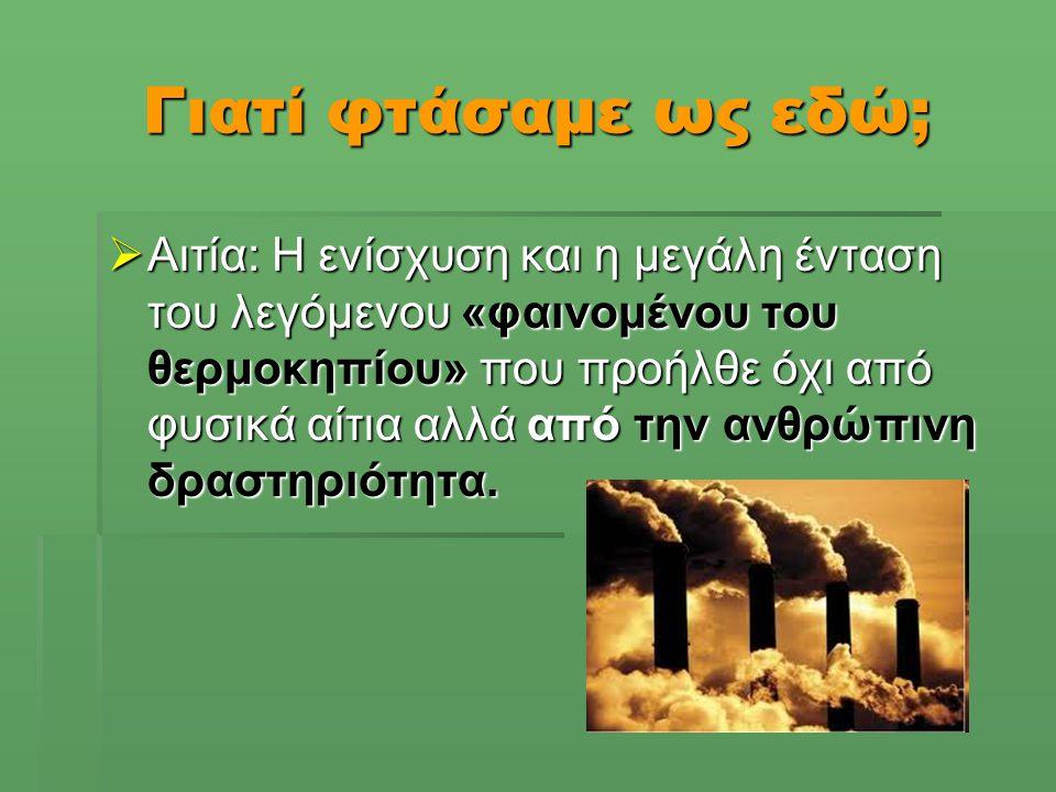 Γιατί φτάσαμε ως εδώ;  Αιτία: Η ενίσχυση και η μεγάλη ένταση του λεγόμενου «φαινομένου του θερμοκηπίου» που προήλθε όχι από φυσικά αίτια αλλά από την