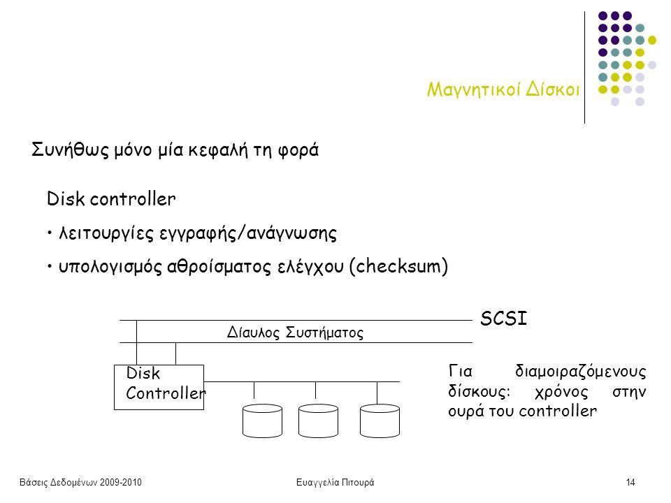 Βάσεις Δεδομένων 2009-2010Ευαγγελία Πιτουρά14 Μαγνητικοί Δίσκοι Συνήθως μόνο μία κεφαλή τη φορά Disk controller • λειτουργίες εγγραφής/ανάγνωσης • υπολογισμός αθροίσματος ελέγχου (checksum) Disk Controller Δίαυλος Συστήματος SCSI Για διαμοιραζόμενους δίσκους: χρόνος στην ουρά του controller