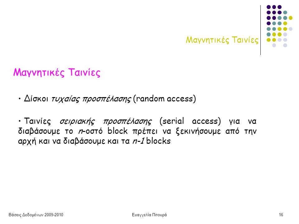 Βάσεις Δεδομένων 2009-2010Ευαγγελία Πιτουρά16 Μαγνητικές Ταινίες • Δίσκοι τυχαίας προσπέλασης (random access) • Ταινίες σειριακής προσπέλασης (serial access) για να διαβάσουμε το n-οστό block πρέπει να ξεκινήσουμε από την αρχή και να διαβάσουμε και τα n-1 blocks