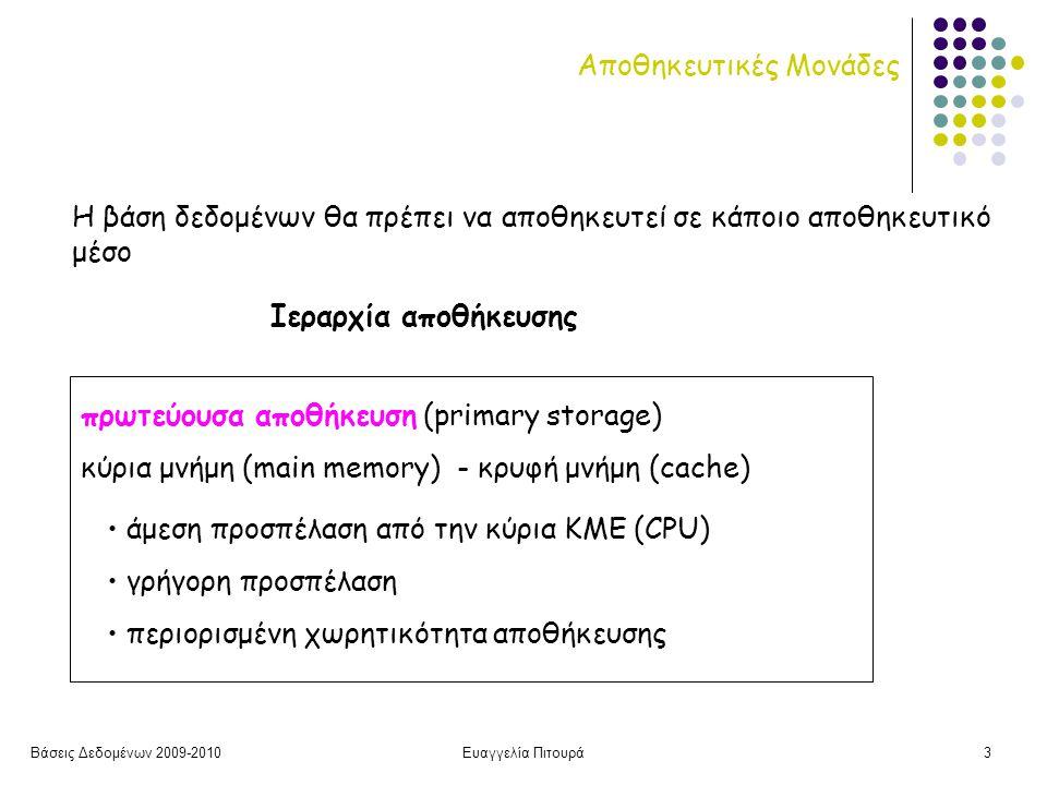 Βάσεις Δεδομένων 2009-2010Ευαγγελία Πιτουρά3 Αποθηκευτικές Μονάδες Η βάση δεδομένων θα πρέπει να αποθηκευτεί σε κάποιο αποθηκευτικό μέσο Ιεραρχία αποθήκευσης πρωτεύουσα αποθήκευση (primary storage) κύρια μνήμη (main memory) - κρυφή μνήμη (cache) • άμεση προσπέλαση από την κύρια ΚΜΕ (CPU) • γρήγορη προσπέλαση • περιορισμένη χωρητικότητα αποθήκευσης