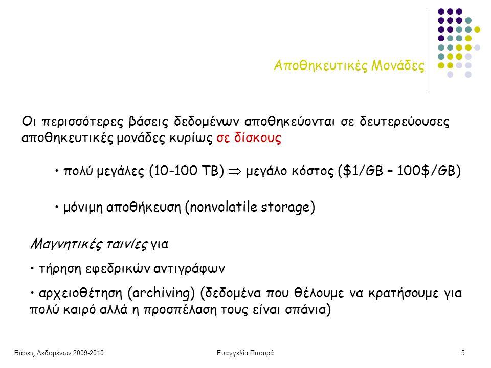 Βάσεις Δεδομένων 2009-2010Ευαγγελία Πιτουρά5 Αποθηκευτικές Μονάδες Οι περισσότερες βάσεις δεδομένων αποθηκεύονται σε δευτερεύουσες αποθηκευτικές μονάδες κυρίως σε δίσκους • πολύ μεγάλες (10-100 ΤΒ)  μεγάλο κόστος ($1/GB – 100$/GB) • μόνιμη αποθήκευση (nonvolatile storage) Μαγνητικές ταινίες για • τήρηση εφεδρικών αντιγράφων • αρχειοθέτηση (archiving) (δεδομένα που θέλουμε να κρατήσουμε για πολύ καιρό αλλά η προσπέλαση τους είναι σπάνια)