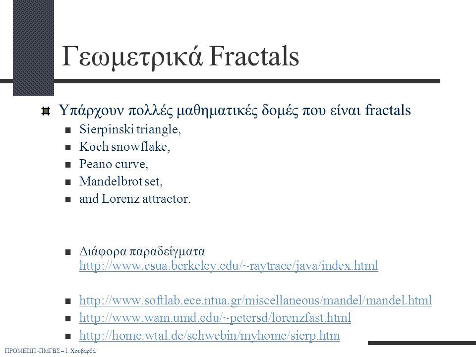 ΠΡΟΜΕΣΙΠ -ΠΜΓΒΣ – Ι. Χουβαρδά Γεωμετρικά Fractals Υπάρχουν πολλές μαθηματικές δομές που είναι fractals  Sierpinski triangle,  Koch snowflake,  Pean