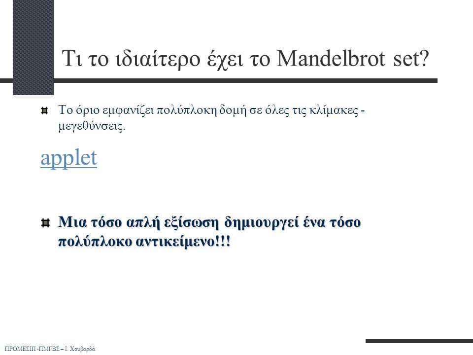 ΠΡΟΜΕΣΙΠ -ΠΜΓΒΣ – Ι. Χουβαρδά Τι το ιδιαίτερο έχει το Mandelbrot set? Το όριο εμφανίζει πολύπλοκη δομή σε όλες τις κλίμακες - μεγεθύνσεις. applet Μια