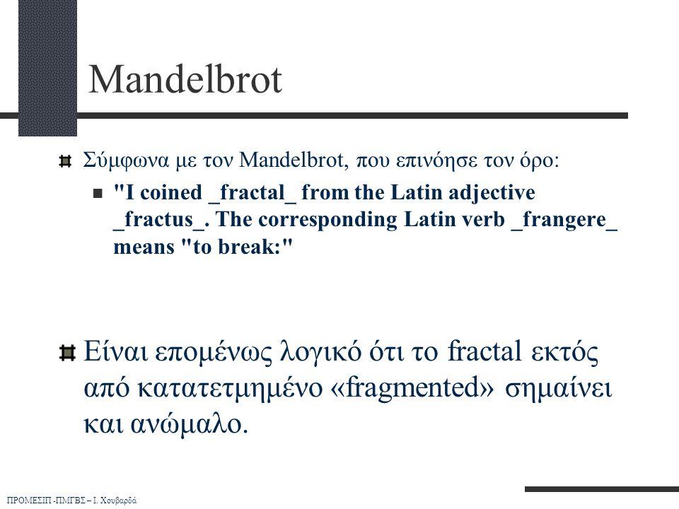 ΠΡΟΜΕΣΙΠ -ΠΜΓΒΣ – Ι. Χουβαρδά Mandelbrot Σύμφωνα με τον Mandelbrot, που επινόησε τον όρο: 