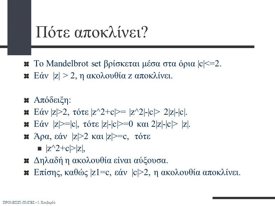 ΠΡΟΜΕΣΙΠ -ΠΜΓΒΣ – Ι. Χουβαρδά Πότε αποκλίνει? Το Mandelbrot set βρίσκεται μέσα στα όρια |c|<=2. Εάν |z| > 2, η ακολουθία z αποκλίνει. Απόδειξη: Εάν |z