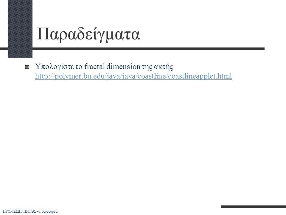 ΠΡΟΜΕΣΙΠ -ΠΜΓΒΣ – Ι. Χουβαρδά Παραδείγματα Υπολογίστε το fractal dimension της ακτής http://polymer.bu.edu/java/java/coastline/coastlineapplet.html ht