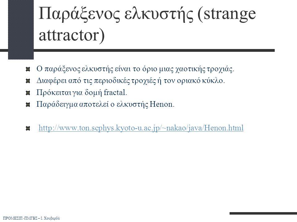 ΠΡΟΜΕΣΙΠ -ΠΜΓΒΣ – Ι. Χουβαρδά Παράξενος ελκυστής (strange attractor) Ο παράξενος ελκυστής είναι το όριο μιας χαοτικής τροχιάς. Διαφέρει από τις περιοδ