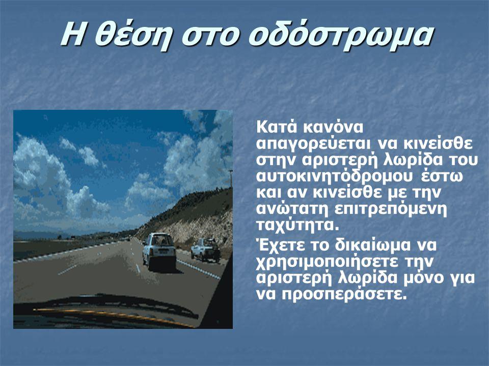 Η θέση στο οδόστρωμα Κατά κανόνα απαγορεύεται να κινείσθε στην αριστερή λωρίδα του αυτοκινητόδρομου έστω και αν κινείσθε με την ανώτατη επιτρεπόμενη τ