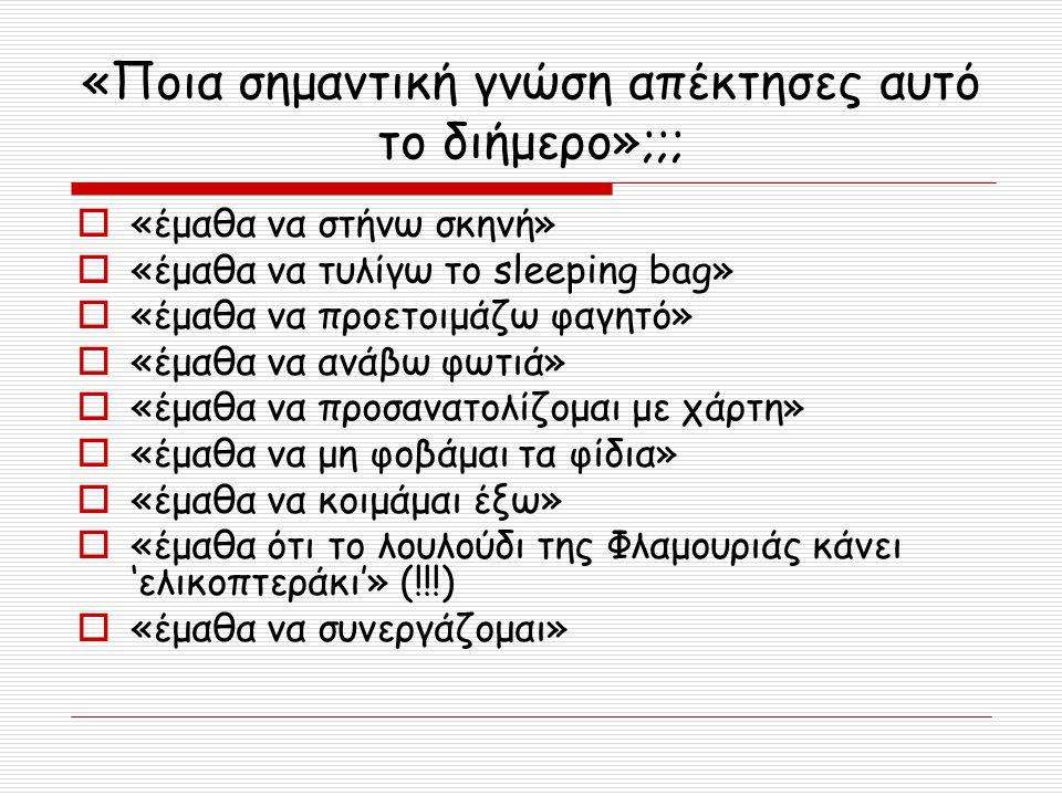 «Ποια σημαντική γνώση απέκτησες αυτό το διήμερο»;;;  «έμαθα να στήνω σκηνή»  «έμαθα να τυλίγω το sleeping bag»  «έμαθα να προετοιμάζω φαγητό»  «έμ