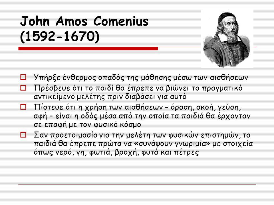 John Amos Comenius (1592-1670)  Υπήρξε ένθερμος οπαδός της μάθησης μέσω των αισθήσεων  Πρέσβευε ότι το παιδί θα έπρεπε να βιώνει το πραγματικό αντικ