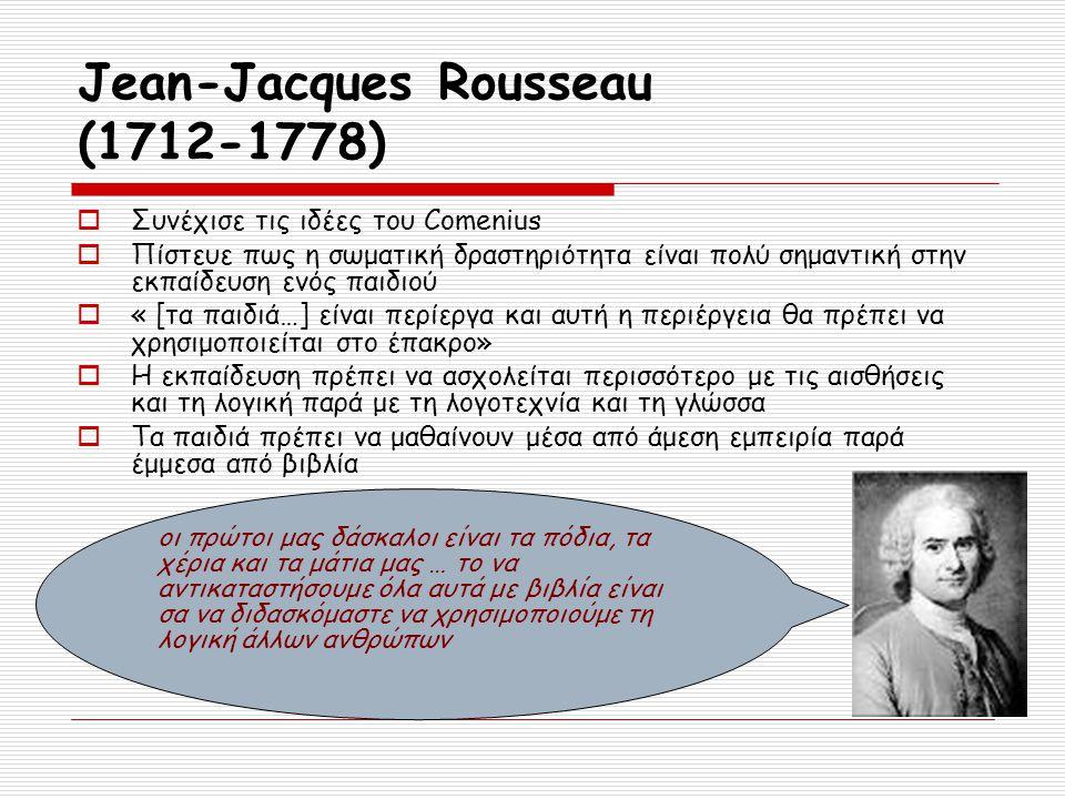 Jean-Jacques Rousseau (1712-1778)  Συνέχισε τις ιδέες του Comenius  Πίστευε πως η σωματική δραστηριότητα είναι πολύ σημαντική στην εκπαίδευση ενός π