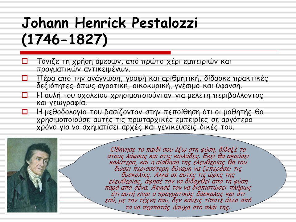 Johann Henrick Pestalozzi (1746-1827)  Τόνιζε τη χρήση άμεσων, από πρώτο χέρι εμπειριών και πραγματικών αντικειμένων.  Πέρα από την ανάγνωση, γραφή