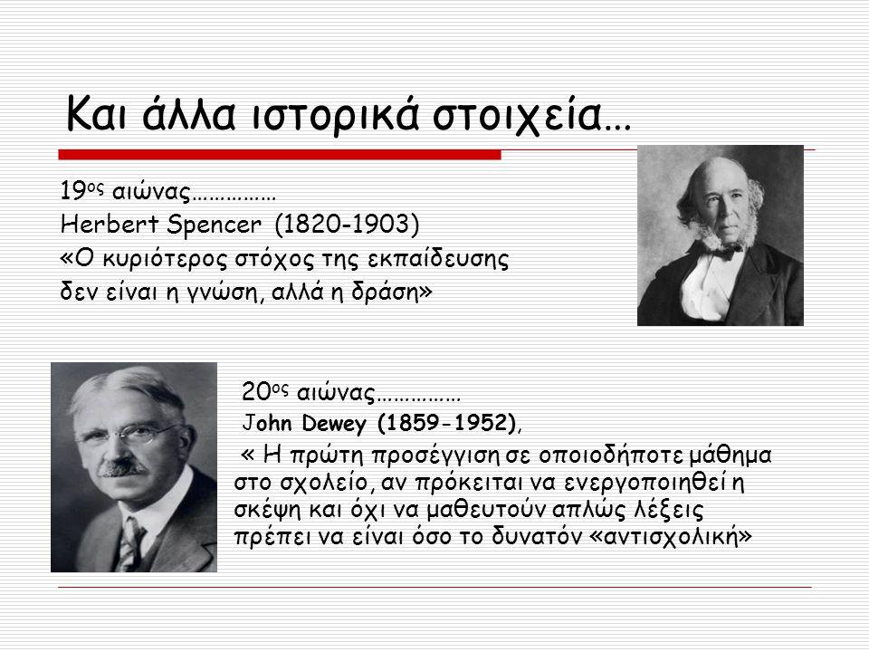 Και άλλα ιστορικά στοιχεία… 19 ος αιώνας…………… Herbert Spencer (1820-1903) «Ο κυριότερος στόχος της εκπαίδευσης δεν είναι η γνώση, αλλά η δράση» 20 ος
