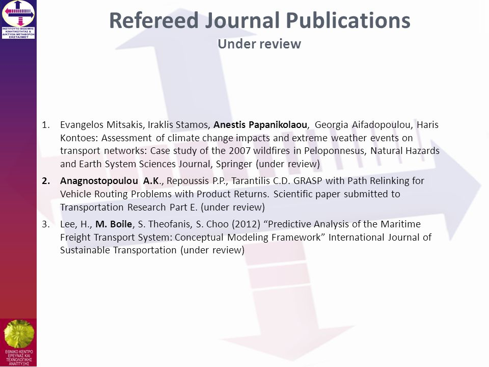 Refereed Journal Publications Under review 1.Evangelos Mitsakis, Iraklis Stamos, Anestis Papanikolaou, Georgia Aifadopoulou, Haris Kontoes: Assessment of climate change impacts and extreme weather events on transport networks: Case study of the 2007 wildfires in Peloponnesus, Natural Hazards and Earth System Sciences Journal, Springer (under review) 2.Anagnostopoulou A.K., Repoussis P.P., Tarantilis C.D.