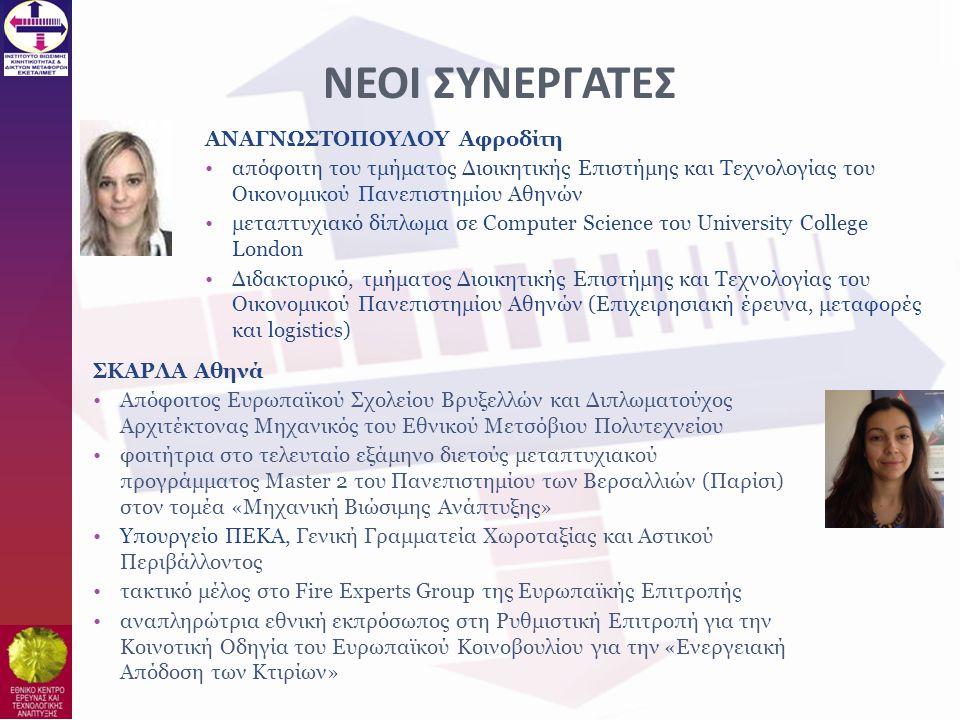 ΣΚΑΡΛΑ Αθηνά •Απόφοιτος Ευρωπαϊκού Σχολείου Βρυξελλών και Διπλωματούχος Αρχιτέκτονας Μηχανικός του Εθνικού Μετσόβιου Πολυτεχνείου •φοιτήτρια στο τελευταίο εξάμηνο διετούς μεταπτυχιακού προγράμματος Master 2 του Πανεπιστημίου των Βερσαλλιών (Παρίσι) στον τομέα «Μηχανική Βιώσιμης Ανάπτυξης» •Υπουργείο ΠΕΚΑ, Γενική Γραμματεία Χωροταξίας και Αστικού Περιβάλλοντος •τακτικό μέλος στο Fire Experts Group της Ευρωπαϊκής Επιτροπής •αναπληρώτρια εθνική εκπρόσωπος στη Ρυθμιστική Επιτροπή για την Κοινοτική Οδηγία του Ευρωπαϊκού Κοινοβουλίου για την «Ενεργειακή Απόδοση των Κτιρίων» ΑΝΑΓΝΩΣΤΟΠΟΥΛΟΥ Αφροδίτη •απόφοιτη του τμήματος Διοικητικής Επιστήμης και Τεχνολογίας του Οικονομικού Πανεπιστημίου Αθηνών •μεταπτυχιακό δίπλωμα σε Computer Science του University College London •Διδακτορικό, τμήματος Διοικητικής Επιστήμης και Τεχνολογίας του Οικονομικού Πανεπιστημίου Αθηνών (Επιχειρησιακή έρευνα, μεταφορές και logistics) ΝΕΟΙ ΣΥΝΕΡΓΑΤΕΣ
