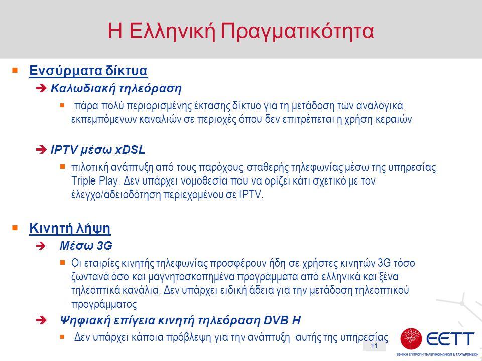 11 Η Ελληνική Πραγματικότητα  Ενσύρματα δίκτυα  Καλωδιακή τηλεόραση  πάρα πολύ περιορισμένης έκτασης δίκτυο για τη μετάδοση των αναλογικά εκπεμπόμενων καναλιών σε περιοχές όπου δεν επιτρέπεται η χρήση κεραιών  IPTV μέσω xDSL  πιλοτική ανάπτυξη από τους παρόχους σταθερής τηλεφωνίας μέσω της υπηρεσίας Triple Play.