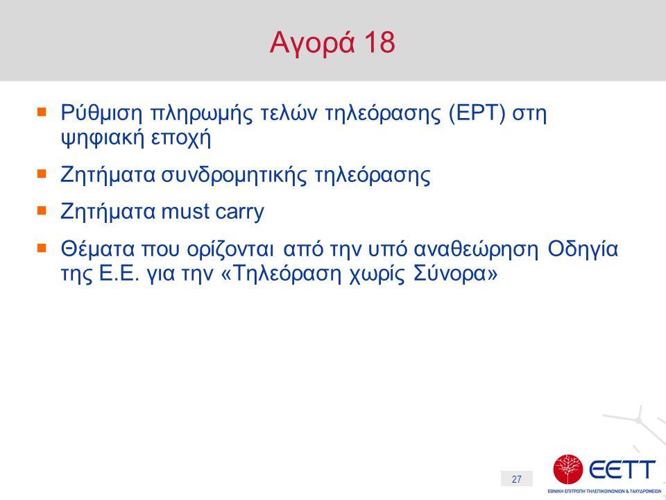 27 Αγορά 18  Ρύθμιση πληρωμής τελών τηλεόρασης (ΕΡΤ) στη ψηφιακή εποχή  Ζητήματα συνδρομητικής τηλεόρασης  Ζητήματα must carry  Θέματα που ορίζονται από την υπό αναθεώρηση Οδηγία της Ε.Ε.