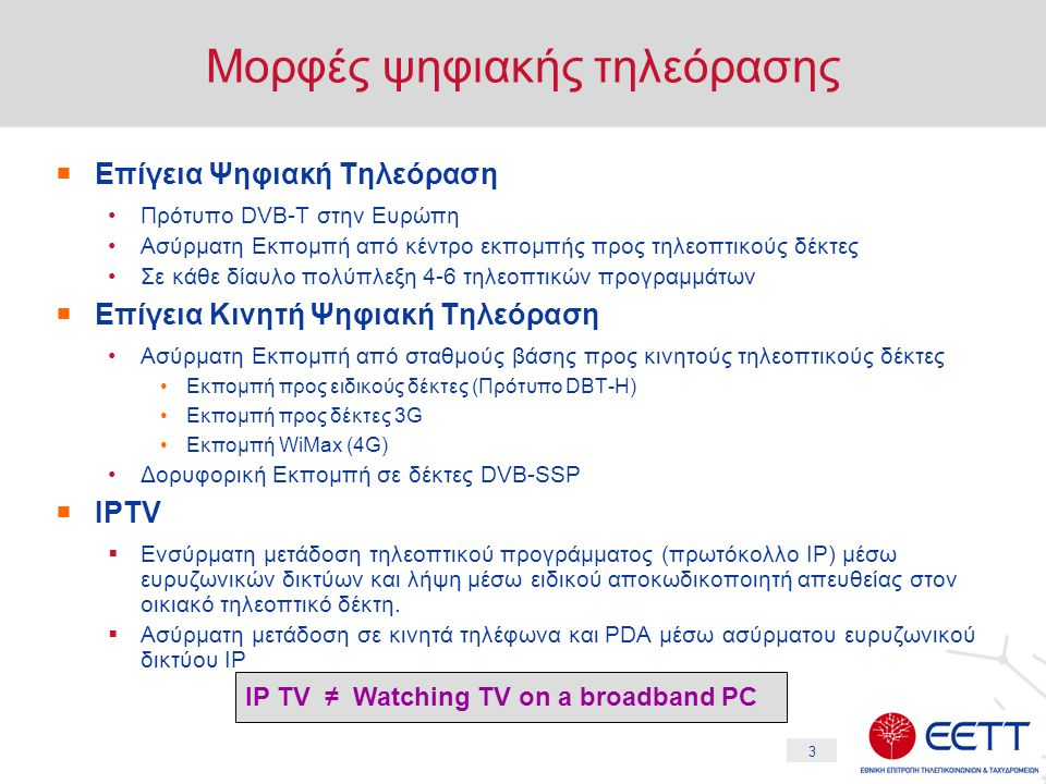 3 Μορφές ψηφιακής τηλεόρασης  Επίγεια Ψηφιακή Τηλεόραση •Πρότυπο DVB-T στην Ευρώπη •Ασύρματη Εκπομπή από κέντρο εκπομπής προς τηλεοπτικούς δέκτες •Σε κάθε δίαυλο πολύπλεξη 4-6 τηλεοπτικών προγραμμάτων  Επίγεια Κινητή Ψηφιακή Τηλεόραση •Ασύρματη Εκπομπή από σταθμούς βάσης προς κινητούς τηλεοπτικούς δέκτες •Εκπομπή προς ειδικούς δέκτες (Πρότυπο DBT-H) •Εκπομπή προς δέκτες 3G •Εκπομπή WiMax (4G) •Δορυφορική Εκπομπή σε δέκτες DVB-SSP  IPTV  Ενσύρματη μετάδοση τηλεοπτικού προγράμματος (πρωτόκολλο IP) μέσω ευρυζωνικών δικτύων και λήψη μέσω ειδικού αποκωδικοποιητή απευθείας στον οικιακό τηλεοπτικό δέκτη.