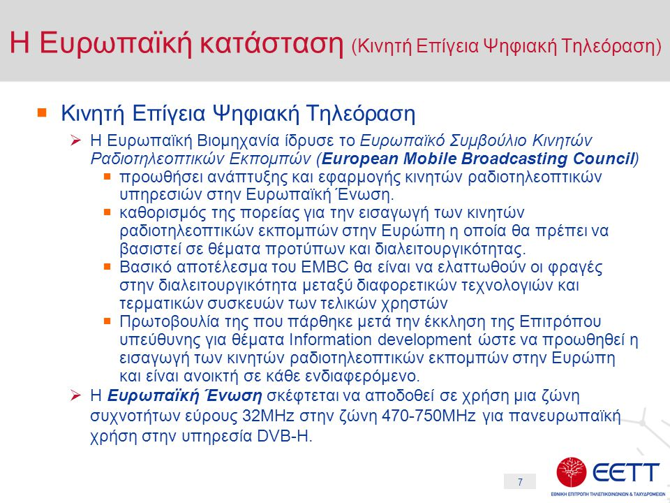 7 Η Ευρωπαϊκή κατάσταση (Κινητή Επίγεια Ψηφιακή Τηλεόραση)  Κινητή Επίγεια Ψηφιακή Τηλεόραση  Η Ευρωπαϊκή Βιομηχανία ίδρυσε το Ευρωπαϊκό Συμβούλιο Κινητών Ραδιοτηλεοπτικών Εκπομπών (European Mobile Broadcasting Council)  προωθήσει ανάπτυξης και εφαρμογής κινητών ραδιοτηλεοπτικών υπηρεσιών στην Ευρωπαϊκή Ένωση.