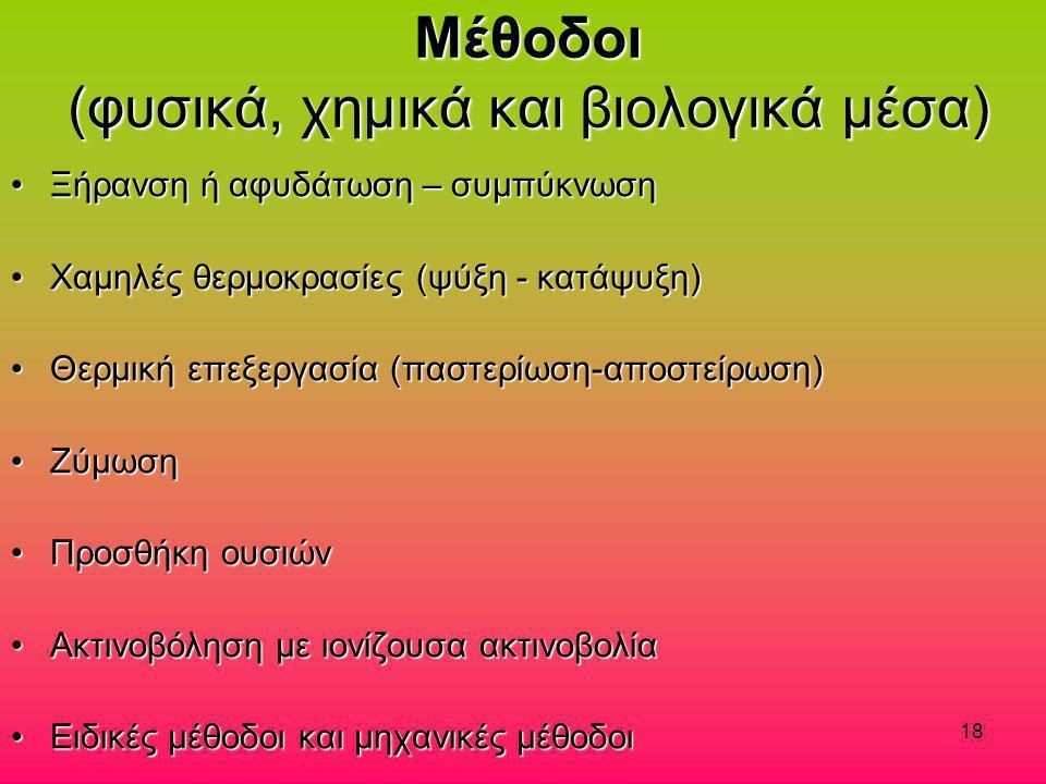 18 Μέθοδοι (φυσικά, χημικά και βιολογικά μέσα) •Ξήρανση ή αφυδάτωση – συμπύκνωση •Χαμηλές θερμοκρασίες (ψύξη - κατάψυξη) •Θερμική επεξεργασία (παστερί
