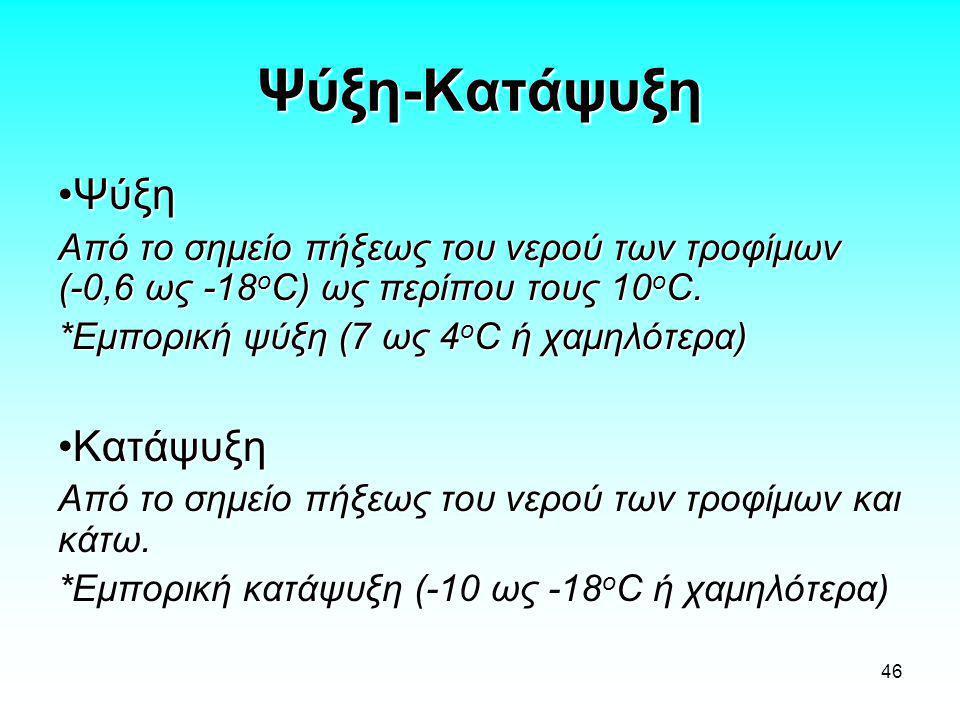 46 Ψύξη-Κατάψυξη •Ψύξη Από το σημείο πήξεως του νερού των τροφίμων (-0,6 ως -18 ο C) ως περίπου τους 10 ο C. *Εμπορική ψύξη (7 ως 4 ο C ή χαμηλότερα)