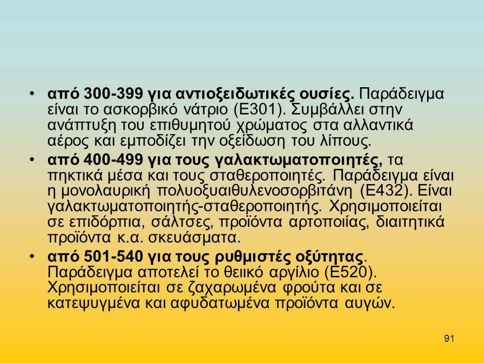 91 •από 300-399 για αντιοξειδωτικές ουσίες. Παράδειγμα είναι το ασκορβικό νάτριο (Ε301). Συμβάλλει στην ανάπτυξη του επιθυμητού χρώματος στα αλλαντικά