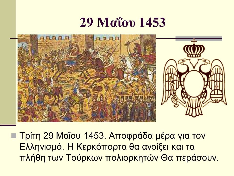 29 Μαΐου 1453  Τρίτη 29 Μαΐου 1453. Αποφράδα μέρα για τον Ελληνισμό. Η Κερκόπορτα θα ανοίξει και τα πλήθη των Τούρκων πολιορκητών Θα περάσουν.