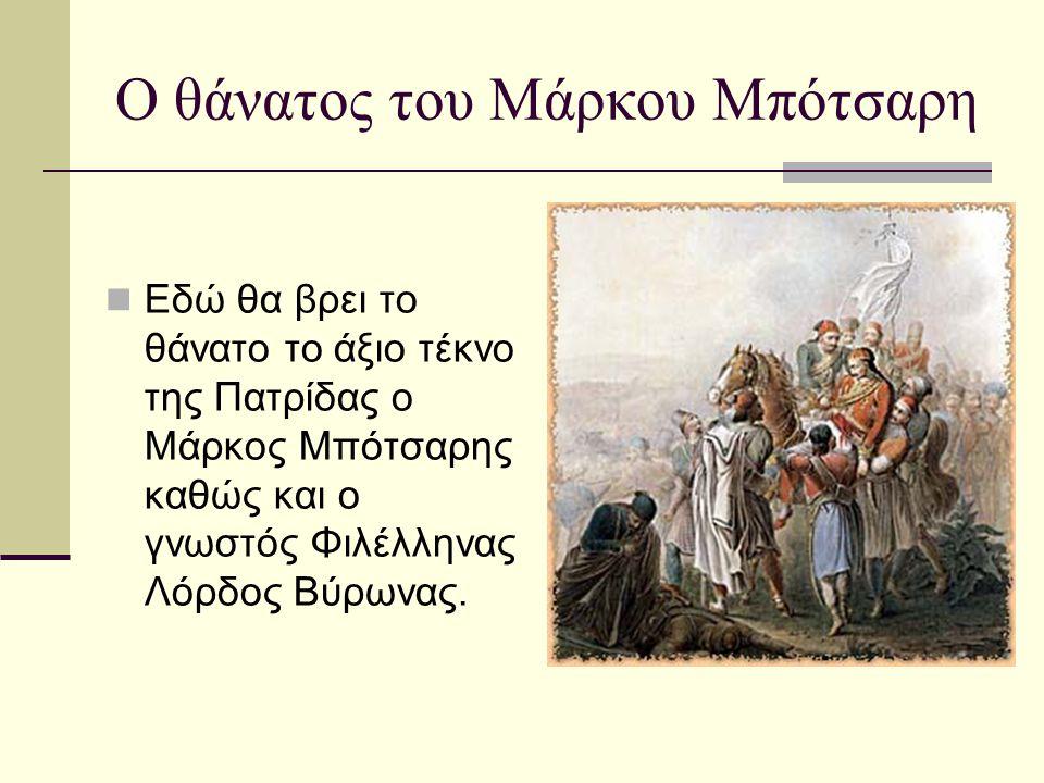 Ο θάνατος του Μάρκου Μπότσαρη  Εδώ θα βρει το θάνατο το άξιο τέκνο της Πατρίδας ο Μάρκος Μπότσαρης καθώς και ο γνωστός Φιλέλληνας Λόρδος Βύρωνας.
