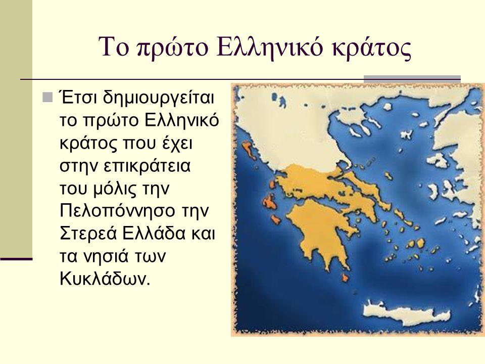 Το πρώτο Ελληνικό κράτος  Έτσι δημιουργείται το πρώτο Ελληνικό κράτος που έχει στην επικράτεια του μόλις την Πελοπόννησο την Στερεά Ελλάδα και τα νησ