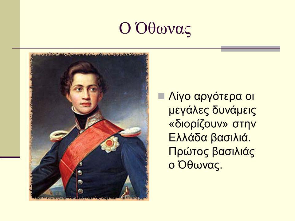 Ο Όθωνας  Λίγο αργότερα οι μεγάλες δυνάμεις «διορίζουν» στην Ελλάδα βασιλιά. Πρώτος βασιλιάς ο Όθωνας.