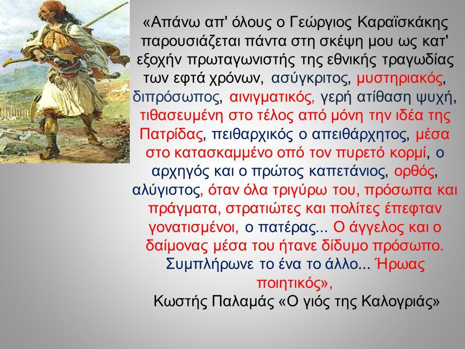 «Απάνω απ' όλους ο Γεώργιος Καραϊσκάκης παρουσιάζεται πάντα στη σκέψη μου ως κατ' εξοχήν πρωταγωνιστής της εθνικής τραγωδίας των εφτά χρόνων, ασύγκριτ