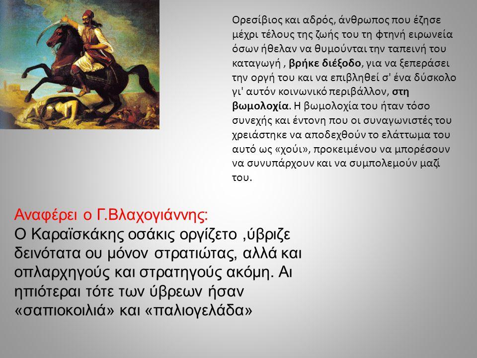 Αναφέρει ο Γ.Βλαχογιάννης: Ο Καραϊσκάκης οσάκις οργίζετο,ύβριζε δεινότατα ου μόνον στρατιώτας, αλλά και οπλαρχηγούς και στρατηγούς ακόμη. Αι ηπιότεραι