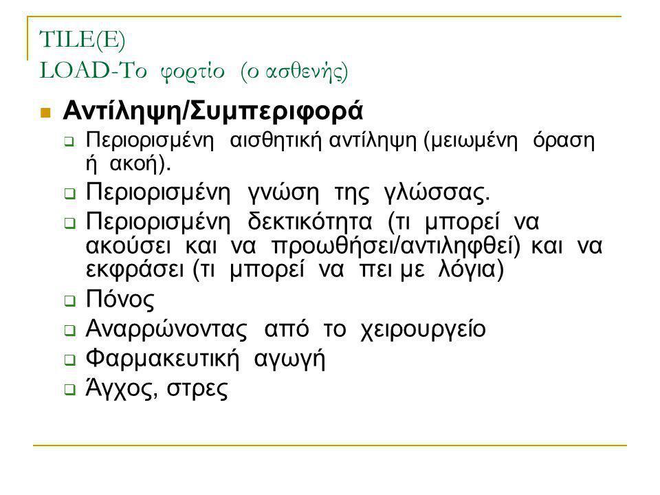 TILE(E) LOAD-Το φορτίο (ο ασθενής)  Αντίληψη/Συμπεριφορά  Περιορισμένη αισθητική αντίληψη (μειωμένη όραση ή ακοή).  Περιορισμένη γνώση της γλώσσας.