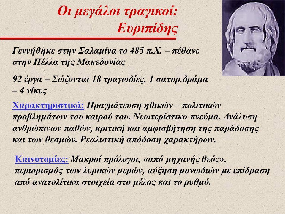 Οι μεγάλοι τραγικοί: Ευριπίδης Γεννήθηκε στην Σαλαμίνα το 485 π.Χ. – πέθανε στην Πέλλα της Μακεδονίας 92 έργα – Σώζονται 18 τραγωδίες, 1 σατυρ.δράμα –