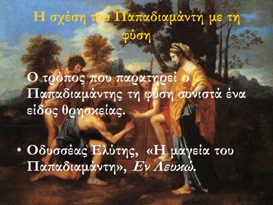 Η σχέση του Παπαδιαμάντη με τη φύση Ο τρόπος που παρατηρεί ο Παπαδιαμάντης τη φύση συνιστά ένα είδος θρησκείας. •Οδυσσέας Ελύτης, «Η μαγεία του Παπαδι