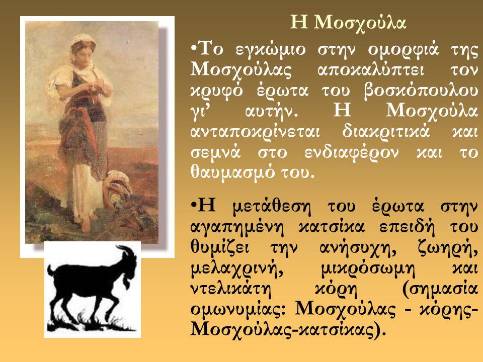 Η Μοσχούλα •Το εγκώμιο στην ομορφιά της Μοσχούλας αποκαλύπτει τον κρυφό έρωτα του βοσκόπουλου γι' αυτήν. Η Μοσχούλα ανταποκρίνεται διακριτικά και σεμν