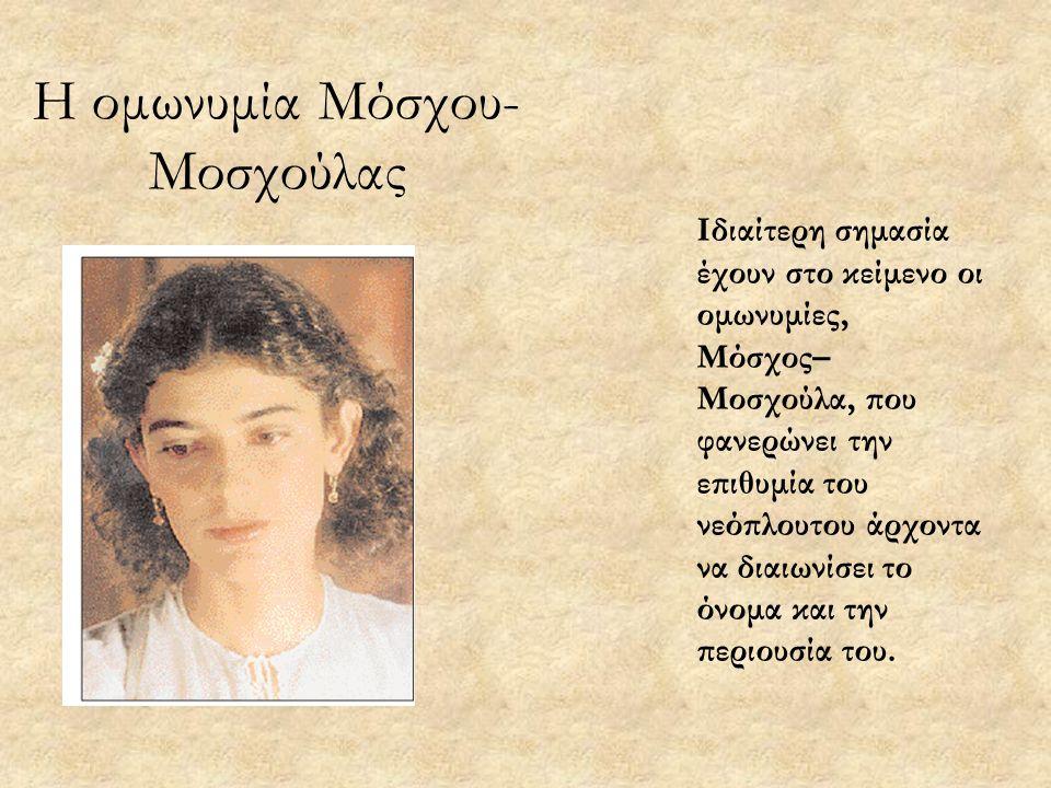 Η ομωνυμία Μόσχου- Μοσχούλας Ιδιαίτερη σημασία έχουν στο κείμενο οι ομωνυμίες, Μόσχος– Μοσχούλα, που φανερώνει την επιθυμία του νεόπλουτου άρχοντα να