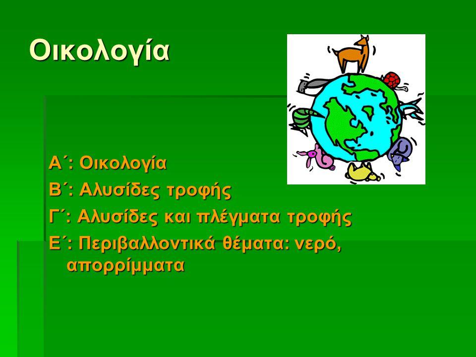 Οικολογία Α΄: Οικολογία Β΄: Αλυσίδες τροφής Γ΄: Αλυσίδες και πλέγματα τροφής Ε΄: Περιβαλλοντικά θέματα: νερό, απορρίμματα