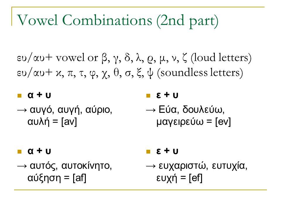 Vowel Combinations (2nd part) ευ/αυ+ vowel or β, γ, δ, λ, ρ, μ, ν, ζ (loud letters) ευ/αυ+ κ, π, τ, φ, χ, θ, σ, ξ, ψ (soundless letters)  α + υ → αυγ