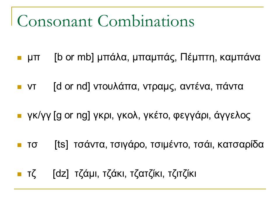 Consonant Combinations  μπ [b or mb] μπάλα, μπαμπάς, Πέμπτη, καμπάνα  ντ [d or nd] ντουλάπα, ντραμς, αντένα, πάντα  γκ/γγ [g or ng] γκρι, γκολ, γκέ