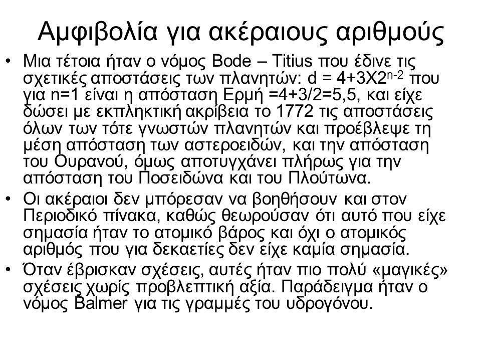 Αμφιβολία για ακέραιους αριθμούς •Μια τέτοια ήταν ο νόμος Bode – Titius που έδινε τις σχετικές αποστάσεις των πλανητών: d = 4+3X2 n-2 που για n=1 είναι η απόσταση Ερμή =4+3/2=5,5, και είχε δώσει με εκπληκτική ακρίβεια το 1772 τις αποστάσεις όλων των τότε γνωστών πλανητών και προέβλεψε τη μέση απόσταση των αστεροειδών, και την απόσταση του Ουρανού, όμως αποτυγχάνει πλήρως για την απόσταση του Ποσειδώνα και του Πλούτωνα.