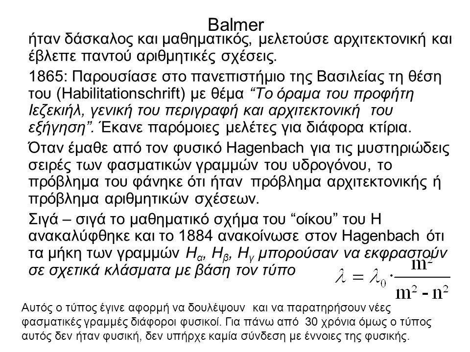 Balmer ήταν δάσκαλος και μαθηματικός, μελετούσε αρχιτεκτονική και έβλεπε παντού αριθμητικές σχέσεις. 1865: Παρουσίασε στο πανεπιστήμιο της Βασιλείας τ