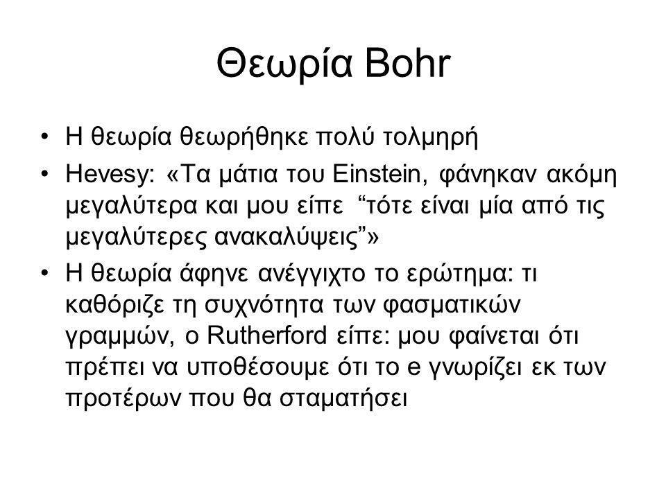 """Θεωρία Bohr •Η θεωρία θεωρήθηκε πολύ τολμηρή •Hevesy: «Τα μάτια του Einstein, φάνηκαν ακόμη μεγαλύτερα και μου είπε """"τότε είναι μία από τις μεγαλύτερε"""