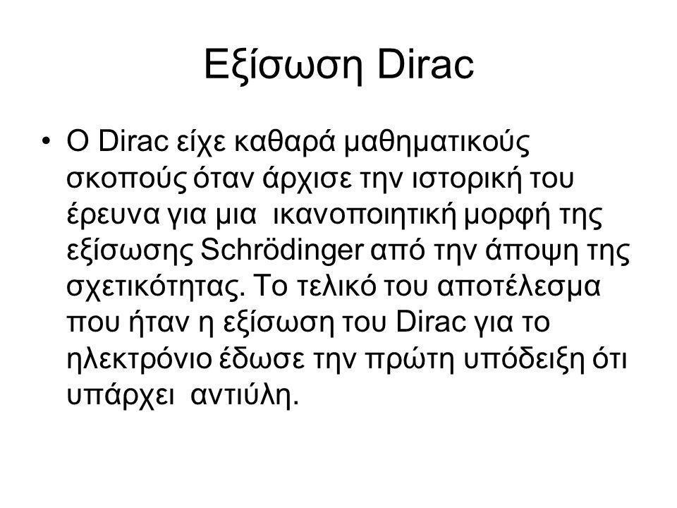 Εξίσωση Dirac •Ο Dirac είχε καθαρά μαθηματικούς σκοπούς όταν άρχισε την ιστορική του έρευνα για μια ικανοποιητική μορφή της εξίσωσης Schrödinger από την άποψη της σχετικότητας.