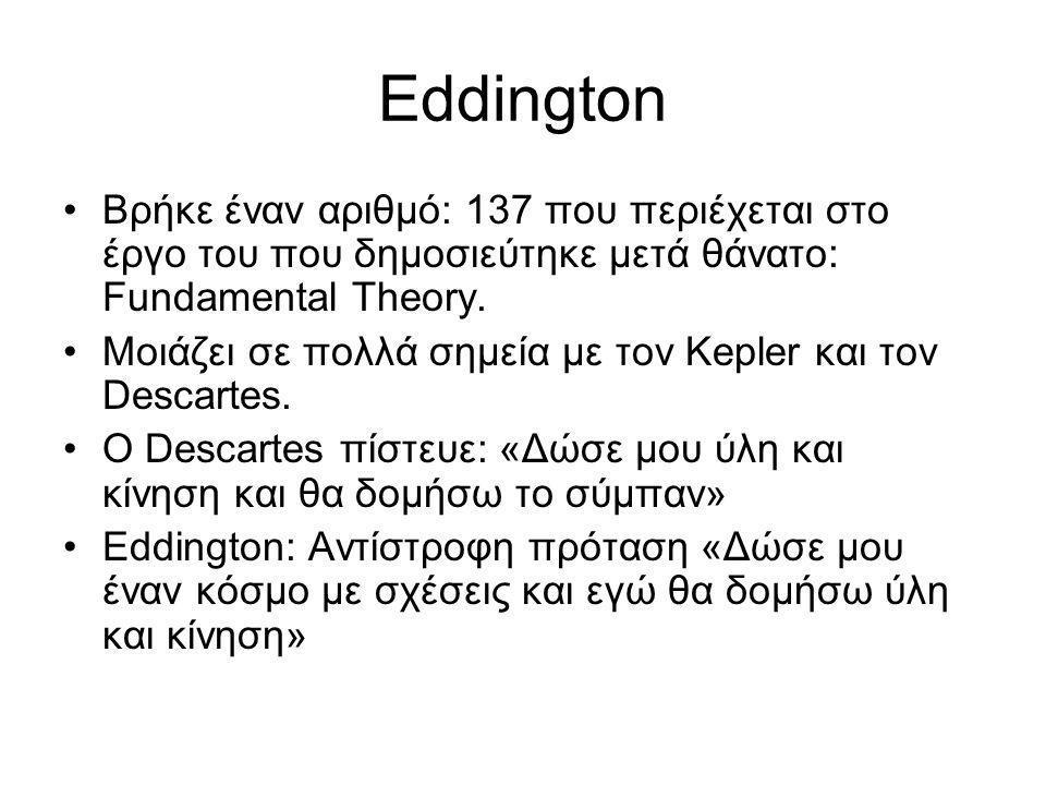 Eddington •Βρήκε έναν αριθμό: 137 που περιέχεται στο έργο του που δημοσιεύτηκε μετά θάνατο: Fundamental Theory. •Μοιάζει σε πολλά σημεία με τον Kepler