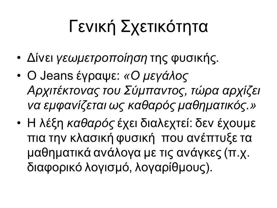 Γενική Σχετικότητα •Δίνει γεωμετροποίηση της φυσικής. •Ο Jeans έγραψε: «Ο μεγάλος Αρχιτέκτονας του Σύμπαντος, τώρα αρχίζει να εμφανίζεται ως καθαρός μ